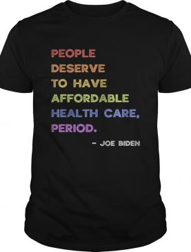 People deserve to have affordable healthcare joe biden 2020 shirt