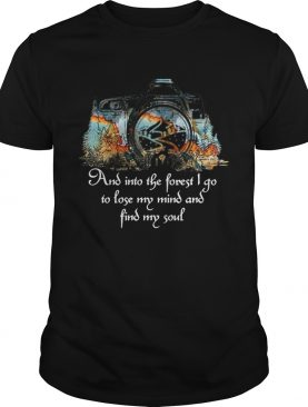Photography And Into The Forest I Go To Lose My Mind And Find My Soul shirt
