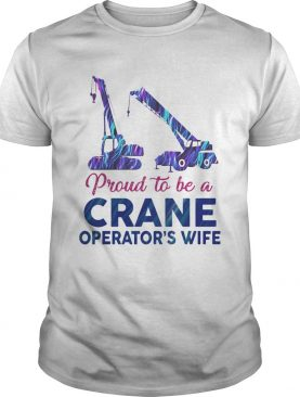 Proud to be a crane operators wife shirt