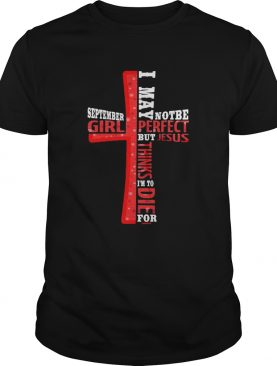 September Girl I May Note Be Perfect But Jesus Thinks Im To Die For shirt