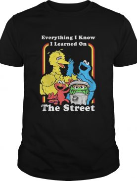 Sesame Street Everything I Know I Learned On The Streets shirt