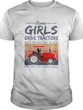 Some Girls Drive Tractors And Drink Too Much Its Me Im Some Girls shirt