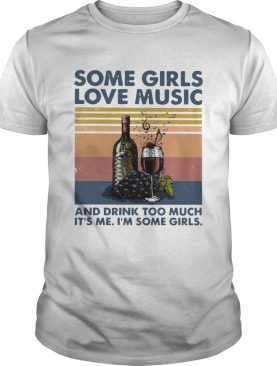 Some Girls Love Music And Drink Too Much Its Me Im Some Girls shirt