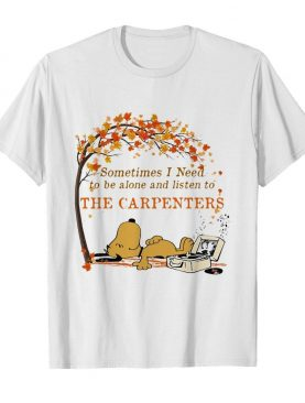 Sometimes I need to be alone and listen to the carpenters shirt