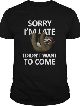 Sorry Im Late I didnt want to come Lazy Sloth shirt