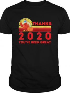 Thanksgiving 2020 Youre been great shirt