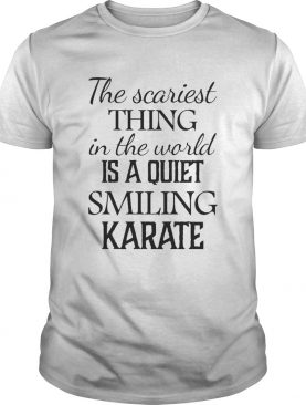 The Scariest Thing In The World Is A Quiet Smiling Karate shirt