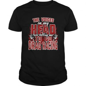 The Voices In My Head Are Telling Me To Go Drag Racing shirt