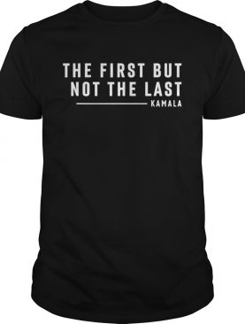 The first but not the last kamala harris quote shirt