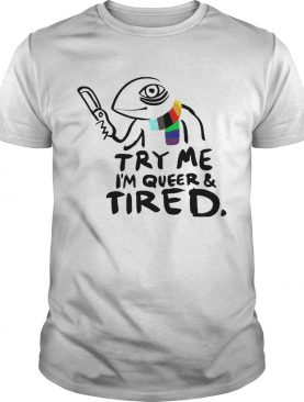Try Me Im Queer And Tired shirt