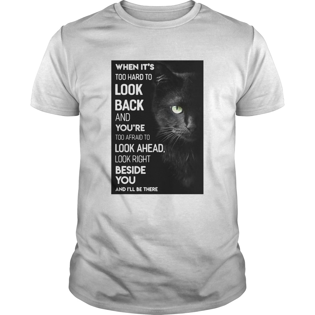 When Its Too Hard To Look Back And Youre Too Afraid To Look Ahead Look Right Black Cat  Unisex