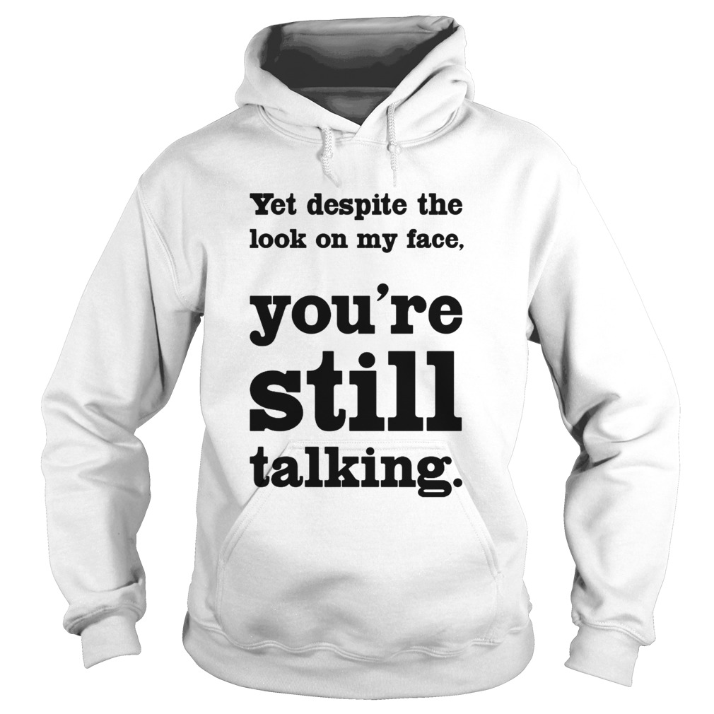 Yet Despite The Look On My Face Youre Still Talking  Hoodie