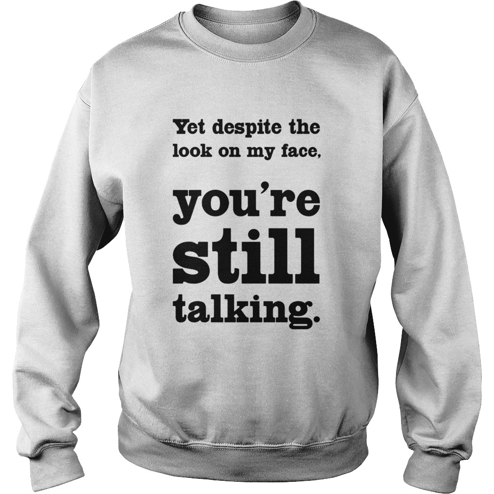 Yet Despite The Look On My Face Youre Still Talking  Sweatshirt