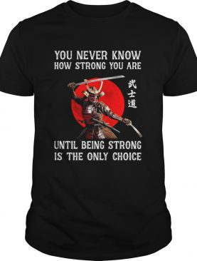 You Never Know How Strong You Are Until Being Strong Is The Only Choice shirt
