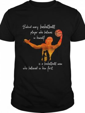 Behind Every Basketball Player Who Believes In Himself Is A Basketball Mom shirt
