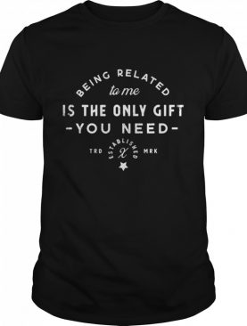Being Related To Me Is The Only Gift You Need Christmas Xmas shirt
