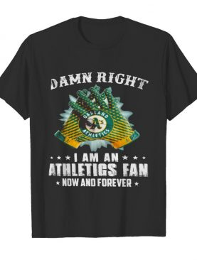 Damn Right I Am An Athletios Fan Now And Foreber Oakland Athletics shirt