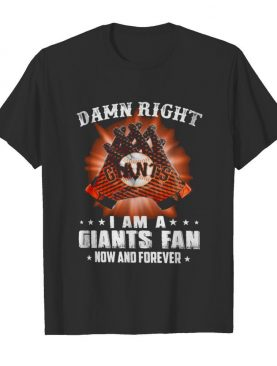 Damn Right I Am An Giants Fan Now And Forever San Francisco Giants shirt
