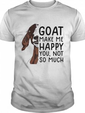 Goat Goats Make Me Happy You Not So Much shirt