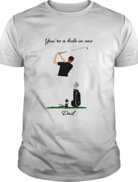 Golf You're A Hole In One Dad shirt