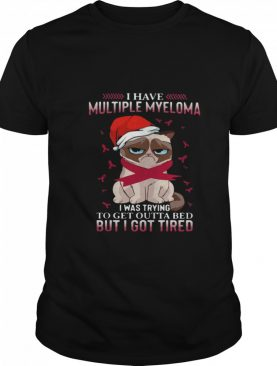 Grumpy Cat I Have Multiple Myeloma I Was Trying To Get Outta Bed But I Got Tired shirt