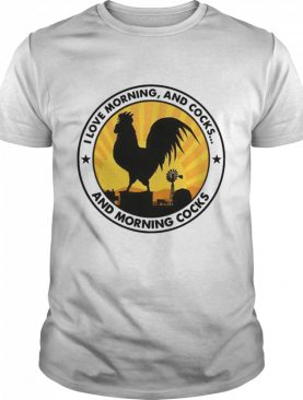 I Love Morning And Cocks And Morning Cocks Chicken shirt
