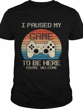 I paused my game to be here youre welcome vintage shirt