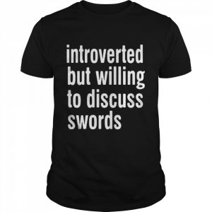 Introverted But Willing To Discuss Swords shirt