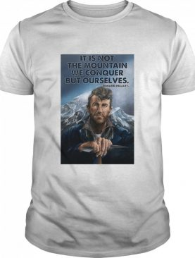 It's Not The Mountain We Conquer But Ourselves Edmund Hillary shirt
