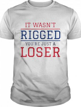 It wasnt rigged youre just a loser shirt
