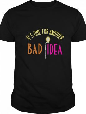 Its Time For Another Bad Idea shirt