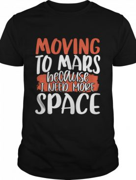 Moving To Mars Because I Need More Space Mars shirt