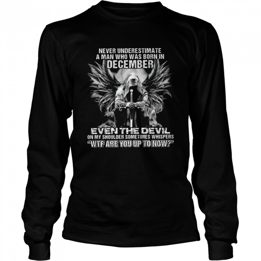 Never Underestimate A Man Who Was Born In December Even The Devil On My Shoulder Sometimes wtf are you up to now  Long Sleeved T-shirt