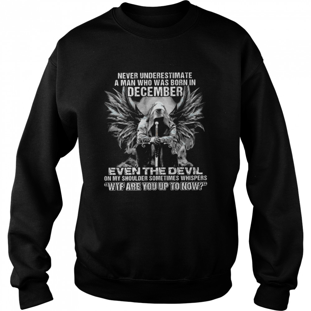 Never Underestimate A Man Who Was Born In December Even The Devil On My Shoulder Sometimes wtf are you up to now  Unisex Sweatshirt