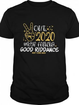 Out 2020 Bye Felicia Good Riddance Don't Come Back shirt