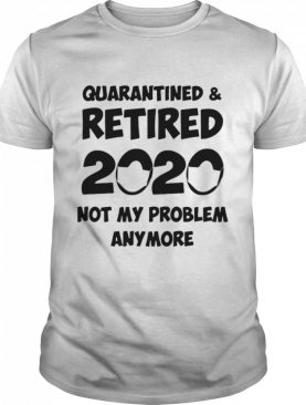 Quarantined and retired 2020 face mask not my problem anymore shirt
