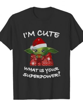 Santa Baby Yoda Im Cute What Is Your Superpower Christmas shirt
