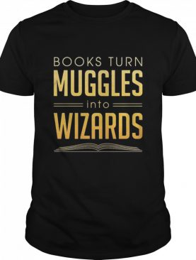 Books Turn Muggles Into Wizards shirt