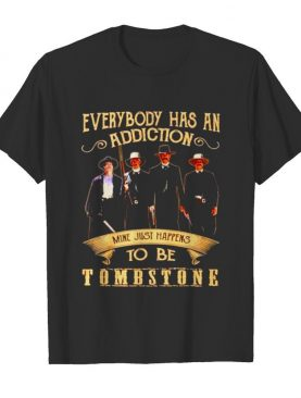 Everybody has an addiction mine just happens to be Tombstone shirt