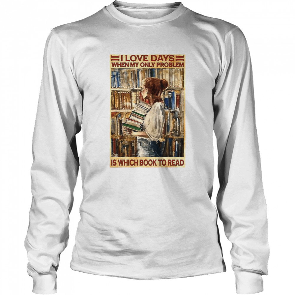 Girl I Love Days When My Only Problem Is Which Book To Read  Long Sleeved T-shirt