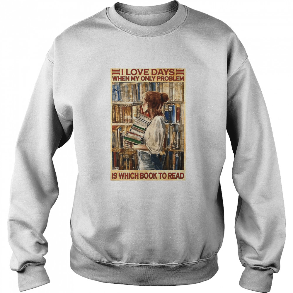 Girl I Love Days When My Only Problem Is Which Book To Read  Unisex Sweatshirt