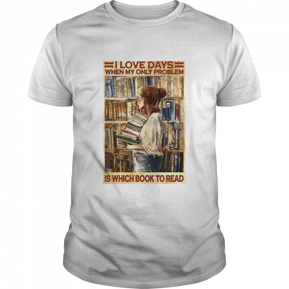 Girl I Love Days When My Only Problem Is Which Book To Read  Classic Men's T-shirt