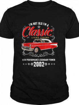 I'm Not Old I'm A Classic Living Legend High Performance Legendary Power 2002 shirt