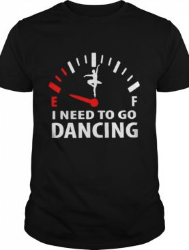 I need to go dancing shirt
