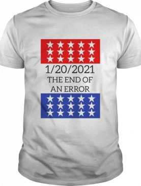 January 20 2021 the end of an error us presidential inauguration shirt
