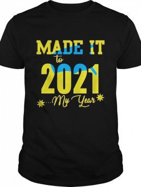 Made it to 2021 My year happy shirt