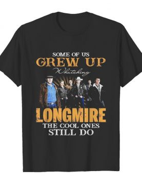 Some Of Us Grew Up Watching Longmire The Cool Ones Still Do shirt